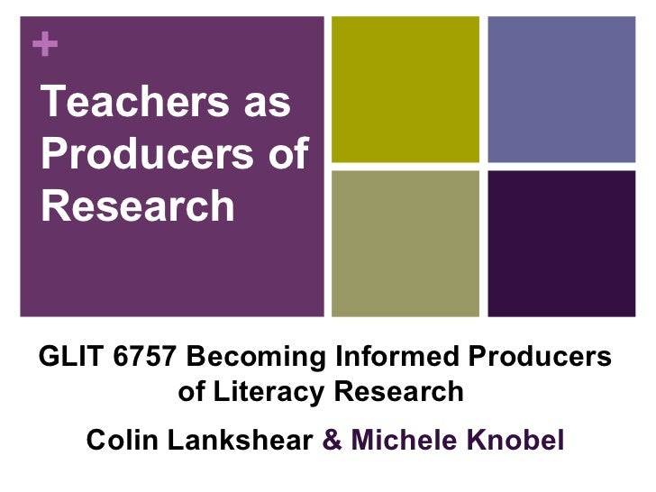 Teachers as Producers of Research GLIT 6757 Becoming Informed Producers of Literacy Research   Colin Lankshear  & Michele ...