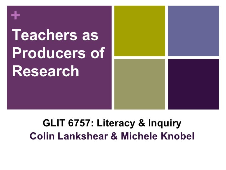 Teachers as Producers of Research GLIT 6757: Literacy & Inquiry Colin Lankshear & Michele Knobel