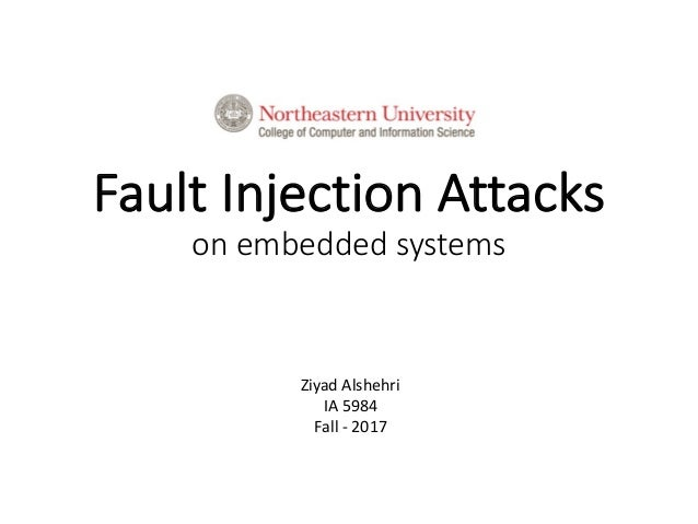 Fault	Injection	Attacks on	embedded	systems Ziyad	Alshehri IA	5984 Fall	- 2017