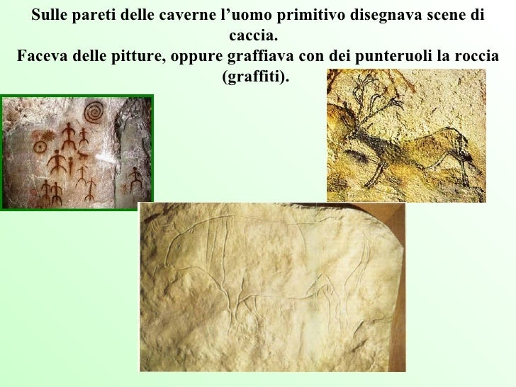 Sulle pareti delle caverne l'uomo primitivo disegnava scene di caccia.  Faceva delle pitture, oppure graffiava con dei pu...