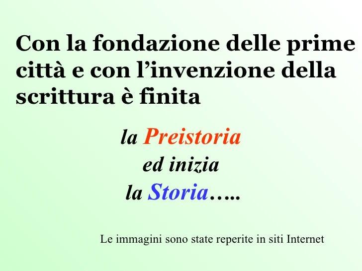 Con la fondazione delle prime città e con l'invenzione della scrittura è finita  la  Preistoria ed inizia la  Storia ….. L...