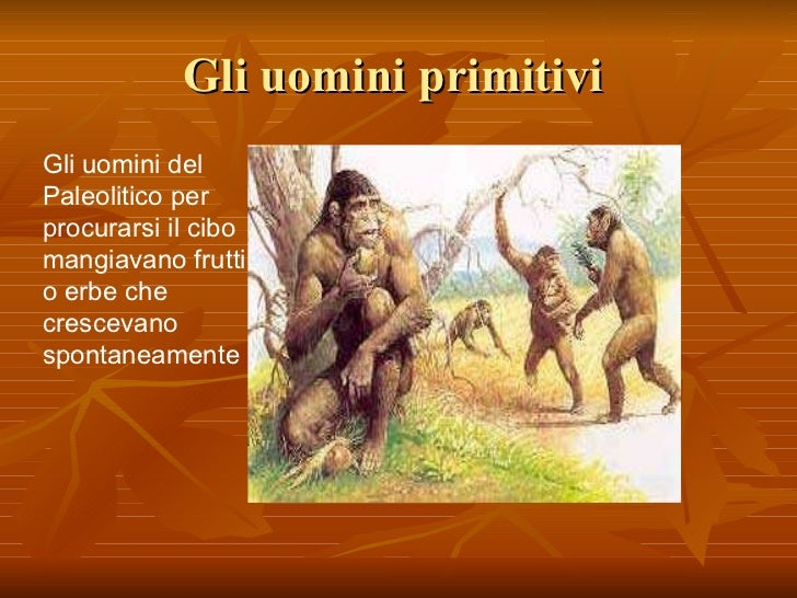 Gli uomini primitivi  Gli uomini del Paleolitico per procurarsi il cibo mangiavano frutti o erbe che crescevano spontaneam...