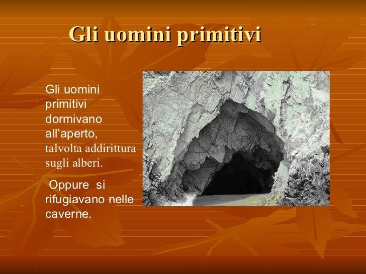 Gli uomini primitivi dormivano all'aperto o si rifugiavano nelle caverne Gli uomini primitivi dormivano all'aperto,  talvo...