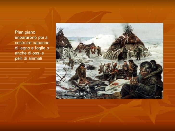 Pian piano impararono poi a costruire capanne di legno e foglie o anche di ossi e pelli di animali
