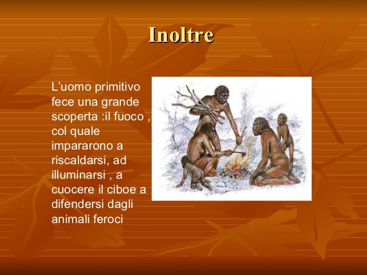 Inoltre  L'uomo primitivo fece una grande scoperta :il fuoco , col quale impararono a riscaldarsi, ad illuminarsi , a cuoc...