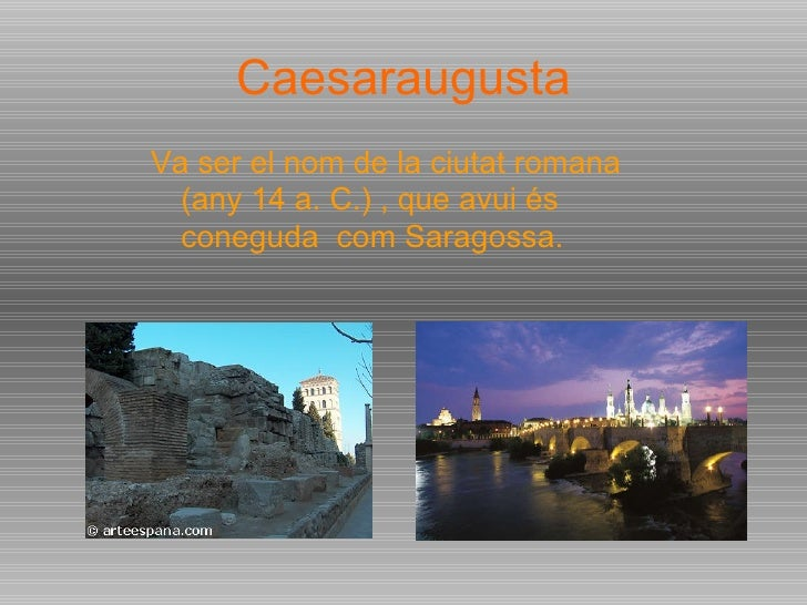 Caesaraugusta <ul><li>Va ser el nom de la ciutat romana (any 14 a. C.) , que avui és coneguda  com Saragossa. </li></ul>
