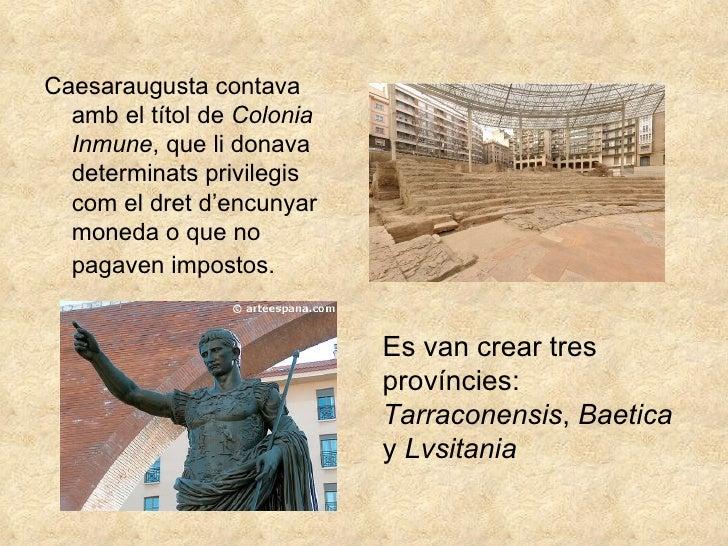 <ul><li>Caesaraugusta contava amb el títol de  Colonia Inmune , que li donava determinats privilegis com el dret d'encunya...