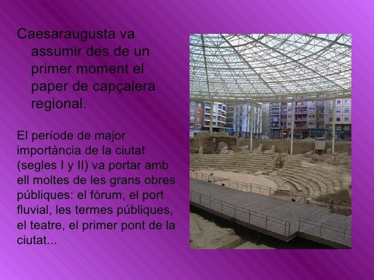 <ul><li>Caesaraugusta va assumir des de un primer moment el paper de capçalera regional. </li></ul>El període de major imp...