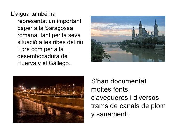 <ul><li>L'aigua també ha representat un important paper a la Saragossa romana, tant per la seva situació a les ribes del r...