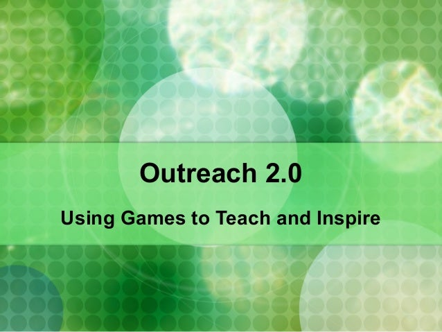Outreach 2.0 Using Games to Teach and Inspire