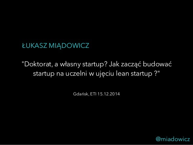 """ŁUKASZ MIĄDOWICZ  """"Doktorat, a własny startup? Jak zacząć budować  startup na uczelni w ujęciu lean startup ?""""  @miadowicz..."""
