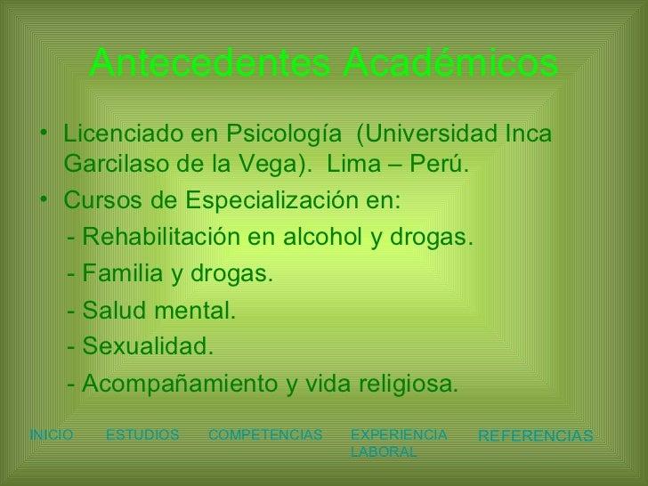 Antecedentes Académicos <ul><li>Licenciado en Psicología  (Universidad Inca Garcilaso de la Vega).  Lima – Perú. </li></ul...