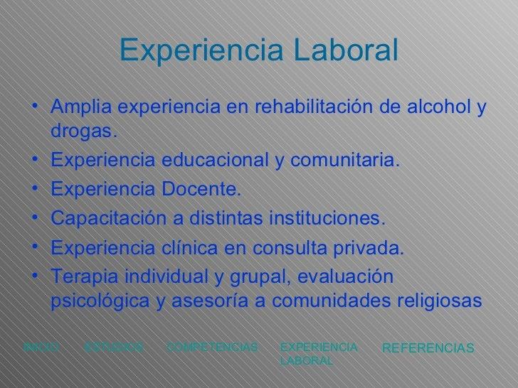 Experiencia Laboral <ul><li>Amplia experiencia en rehabilitación de alcohol y drogas. </li></ul><ul><li>Experiencia educac...