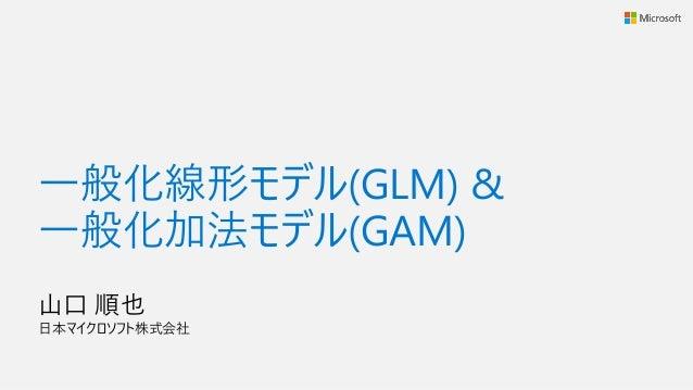 一般化線形モデル(GLM) & 一般化加法モデル(GAM) 山口 順也 日本マイクロソフト株式会社