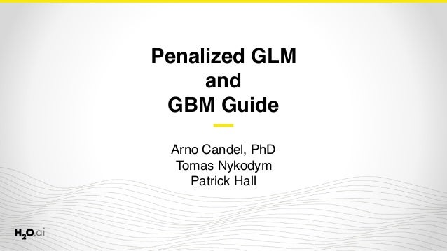 Penalized GLM and GBM Guide Arno Candel, PhD Tomas Nykodym Patrick Hall
