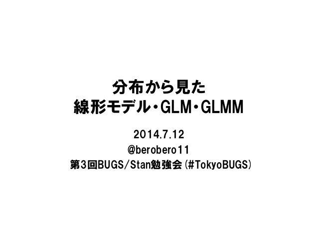 分布から見た 線形モデル・GLM・GLMM 2014.7.12 @berobero11 第3回BUGS/Stan勉強会(#TokyoBUGS)