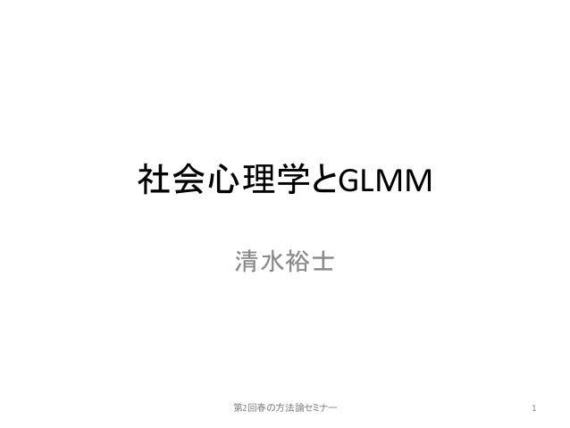 社会心理学とGLMM 清水裕士 第2回春の方法論セミナー 1