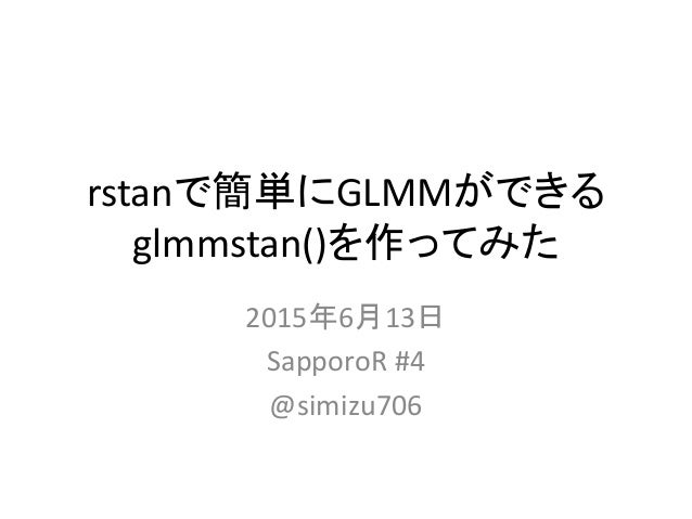 rstanで簡単にGLMMができる glmmstan()を作ってみた 2015年6月13日 SapporoR #4 @simizu706
