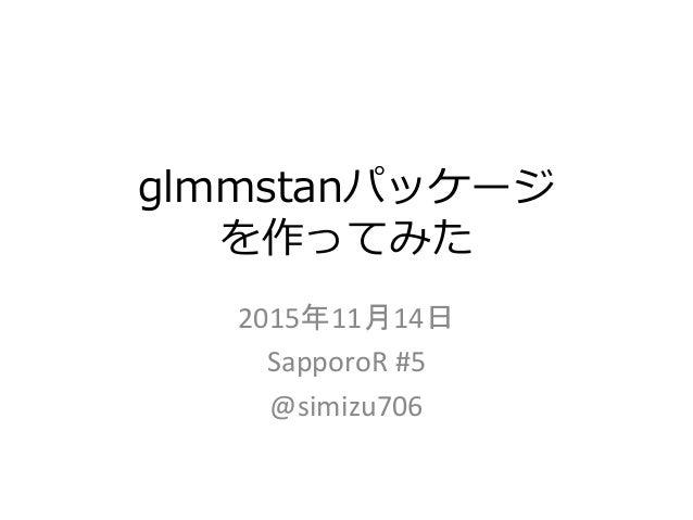 glmmstanパッケージ を作ってみた 2015年11月14日 SapporoR #5 @simizu706