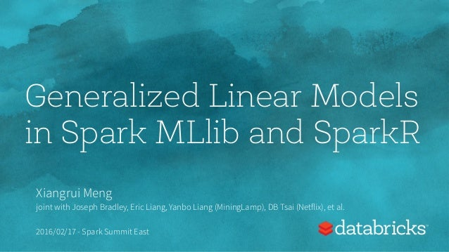 Generalized Linear Models in Spark MLlib and SparkR Xiangrui Meng joint with Joseph Bradley, Eric Liang, Yanbo Liang (Mini...