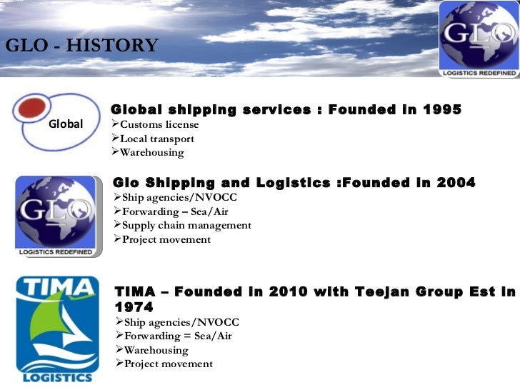 GLO - HISTORY <ul><li>Glo Shipping and Logistics :Founded in 2004 </li></ul><ul><li>Ship agencies/NVOCC </li></ul><ul><li>...