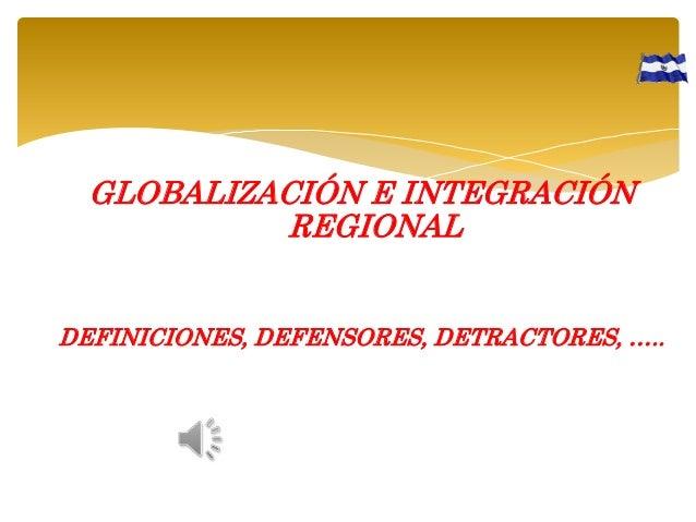 GLOBALIZACIÓN E INTEGRACIÓN REGIONAL DEFINICIONES, DEFENSORES, DETRACTORES, …..