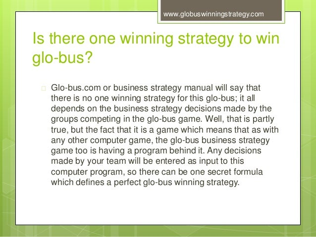 glo bus simulation Glo-bus has no built-in bias that favors any one strategy over all the others most any wellconceived, well-executed competitive approach is capable of succeeding, provided it is not overpowered or blocked by the strategies and actions of your competitors.