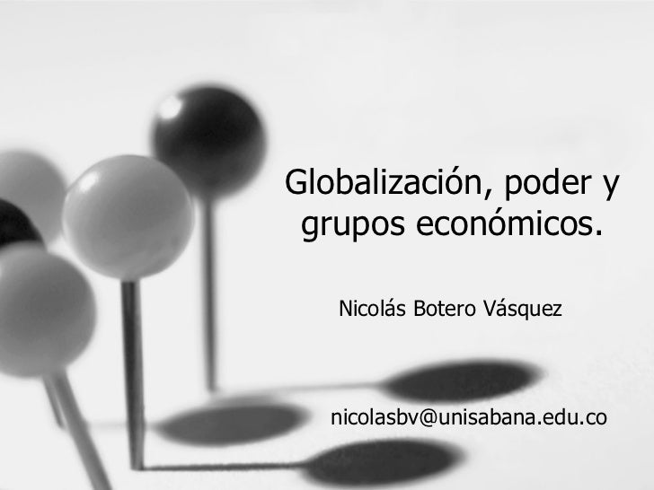 Globalización, poder y grupos económicos. Nicolás Botero Vásquez [email_address]