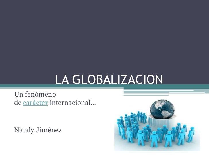 LA GLOBALIZACIONUn fenómenode carácter internacional…Nataly Jiménez