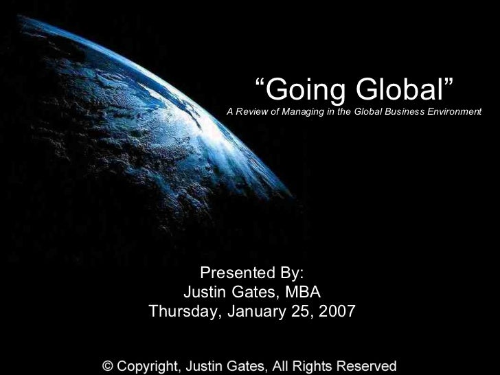 """"""" Going Global"""" A Review of Managing in the Global Business Environment Presented By: Justin Gates, MBA Thursday, January ..."""