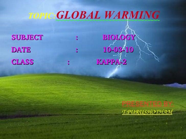 TOPIC: GLOBAL WARMING <ul><li>SUBJECT :  BIOLOGY