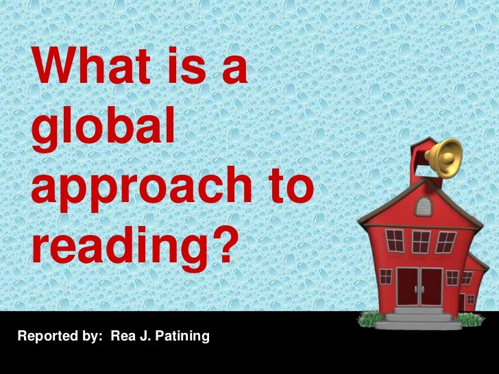 What is a global approach to reading?Reported by: Rea J. Patining