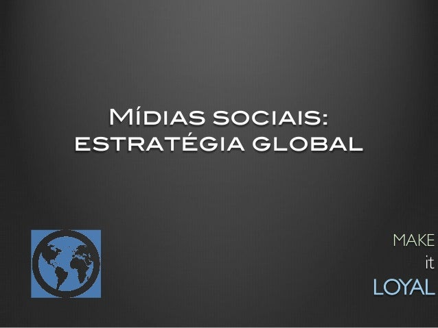 Mídias sociais:!estratégia global!                       MAKE                            it                     LOYAL