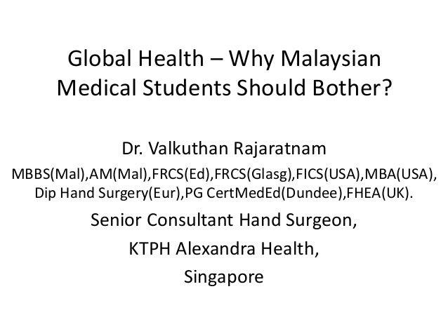 Global Health – Why Malaysian Medical Students Should Bother? Dr. Valkuthan Rajaratnam MBBS(Mal),AM(Mal),FRCS(Ed),FRCS(Gla...