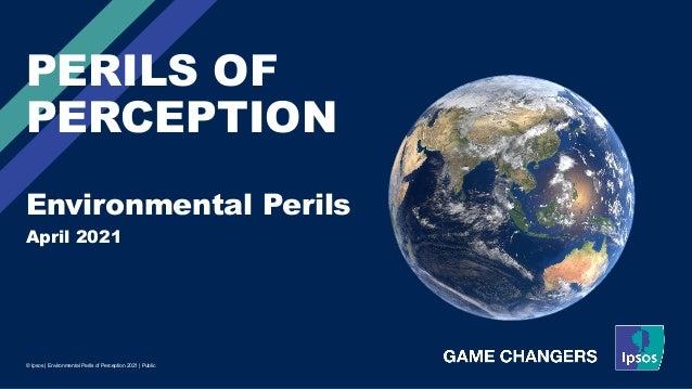 April 2021 © Ipsos | Environmental Perils of Perception 2021 | Public PERILS OF PERCEPTION Environmental Perils
