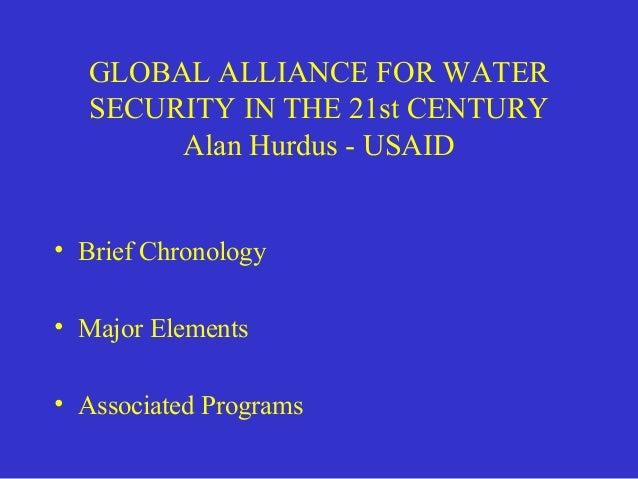 GLOBAL ALLIANCE FOR WATER  SECURITY IN THE 21st CENTURY  Alan Hurdus - USAID  • Brief Chronology  • Major Elements  • Asso...