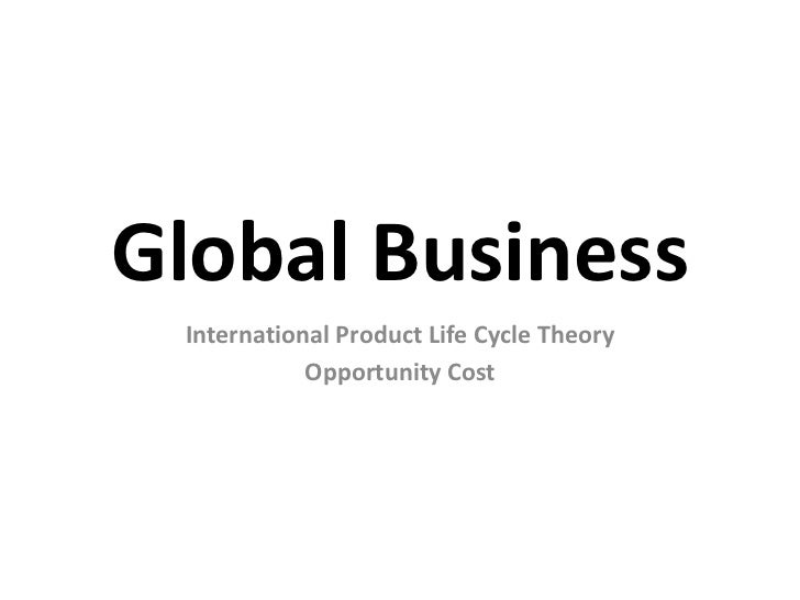 Global Business<br />International Product Life Cycle Theory<br />Opportunity Cost<br />