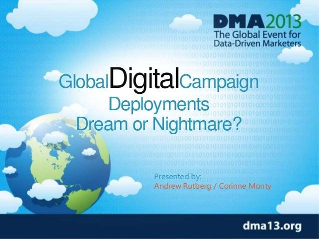 GlobalDigitalCampaign Deployments Dream or Nightmare? Presented by: Andrew Rutberg / Corinne Monty