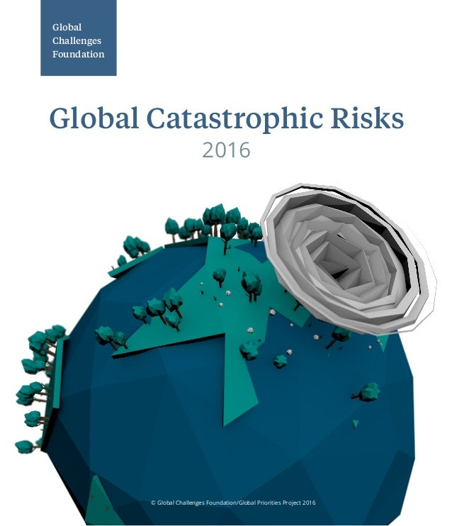 © Global Challenges Foundation/Global Priorities Project 2016 Global Challenges Foundation 2016 Global Catastrophic Risks