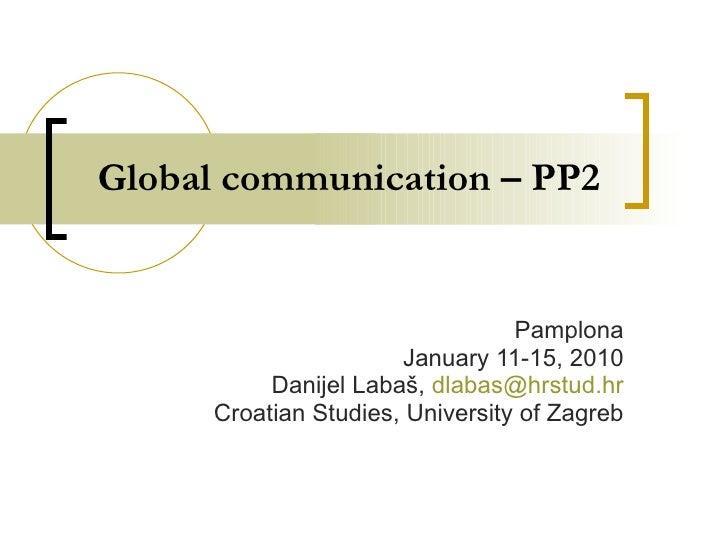 Global communication – PP2 Pamplona January 11-15, 2010 Danijel Labaš,  [email_address] Croatian Studies, University of Za...