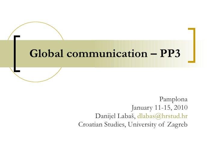 Global communication – PP3 Pamplona January 11-15, 2010 Danijel Labaš,  [email_address] Croatian Studies, University of Za...
