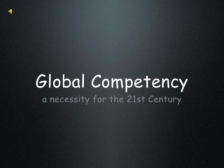Global Competency <ul><li>a necessity for the 21st Century </li></ul>