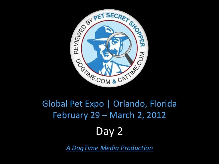 Global Pet Expo   Orlando, Florida  February 29 – March 2, 2012              Day 2      A DogTime Media Production