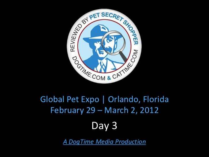 Global Pet Expo   Orlando, Florida  February 29 – March 2, 2012              Day 3      A DogTime Media Production