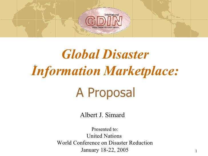A Proposal Global Disaster Information Marketplace: Presented to: United Nations  World Conference on Disaster Reduction J...