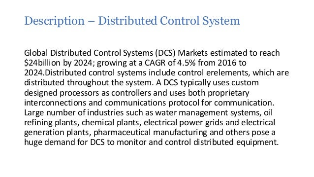 distributed control systems dcs market in Researchmoz presents this most up-to-date research on distributed control systems market - global industry analysis, size, share, trends and forecast, 2012 - 2018 increase in manufacturing activities in asia pacific and middle east countries is expected to contribute to the growing demand for distributed control system (dcs) solutions across.