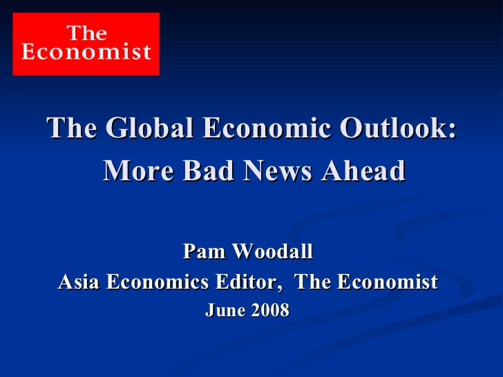 The Global Economic Outlook:   More Bad News Ahead   Pam Woodall Asia Economics Editor,  The Economist June 2008