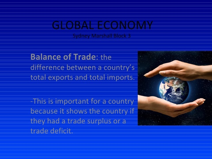 GLOBAL ECONOMY Sydney Marshall Block 3  Balance of Trade :  the difference between a country's total exports and total imp...