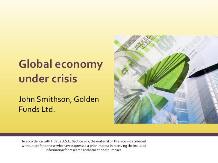 Global economy under crisis<br />John Smithson, Golden Funds Ltd.<br />In accordance with Title 17 U.S.C. Section 107, the...