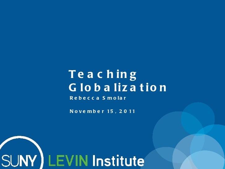 Teaching Globalization November 15, 2011 Rebecca Smolar